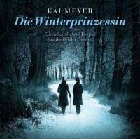 Die Winterprinzessin - Ein unheimliches Hörspiel um die Gebrüder Grimm - Kai Meyer, Matthias Habich, Hasso Zorn, Marius Clarén