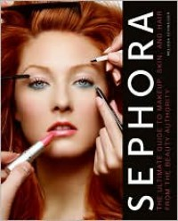 Sephora: The Ultimate Guide to Makeup, Skin, and Hair from the Beauty Authority - Melissa Schweiger
