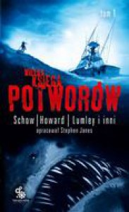 Wielka księga potworów, t.1 - Ramsey Campbell, Dennis Etchison, R. Chetwynd-Hayes, Nancy Holder, Sydney J. Bounds, Thomas Ligotti, Robert E. Howard, Gemma Files, Brian Lumley, Christopher Folwer, Jay Lake, David J. Schow, , Scott Edelmann, Ilona Romanowska