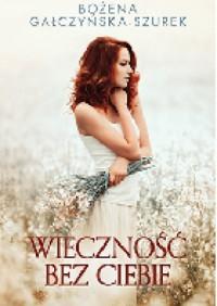 Wieczność bez ciebie - Bożena Gałczyńska-Szurek
