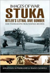 Stuka: Hitler's Lethal Dive Bomber. by Jonathan Sutherland, Diane Canwell - Jonathan Sutherland,  Alistair Smith