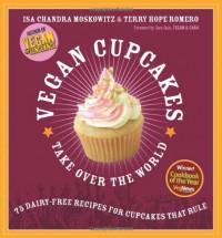 Vegan Cupcakes Take Over the World: 75 Dairy-Free Recipes for Cupcakes that Rule - Isa Chandra Moskowitz, Terry Hope Romero, Sara Quin