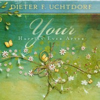 Your Happily Ever After - Dieter F. Uchtdorf