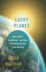 Lucky Planet: Why Earth is Exceptional�and What That Means for Life in the Universe - David Waltham