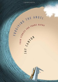 Forgiving the Angel: Four Stories for Franz Kafka - Jay Cantor