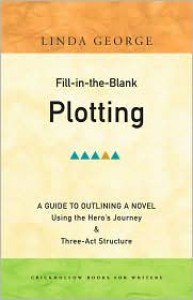 Fill-In-The-Blank Plotting: A Guide to Outlining a Novel Using the Hero's Journey and Three-act Structure - Linda George