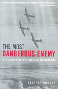 The Most Dangerous Enemy: A History of the Battle of Britain - Stephen Bungay