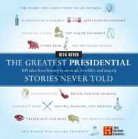 The Greatest Presidential Stories Never Told: 100 Tales from History to Astonish, Bewilder, and Stupefy - Rick Beyer