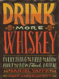 Drink More Whiskey!: Everything You Need to Know About Your New Favorite Drink - Daniel Yaffe