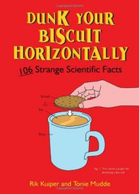 Dunk Your Biscuit Horizontally: 106 Strange Scientific Facts - Rik Kuiper;Tonie Mudde