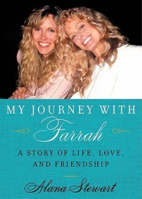 My Journey with Farrah: A Story of Life, Love, and Friendship - Alana Stewart