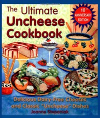 "The Ultimate Uncheese Cookbook: Create Delicious Dairy-Free Cheese Substititues and Classic ""Uncheese"" Dishes - Jo Stepaniak"