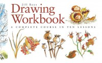 Drawing Workbook: A Complete Course in Ten Lessons (Art Workbook Series) - Jill Bays