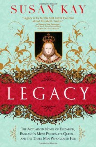 Legacy: The Acclaimed Novel of Elizabeth, England's Most Passionate Queen -- and the Three Men Who Loved Her - Susan Kay