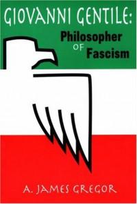 Giovanni Gentile: Philosopher of Facism - A. James Gregor