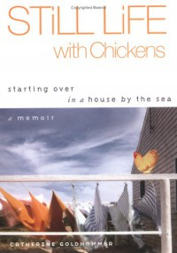 Still Life with Chickens: Starting Over in a House by the Sea - Catherine Goldhammer