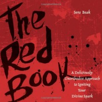 The Red Book: A Deliciously Unorthodox Approach to Igniting Your Divine Spark - Sera J. Beak
