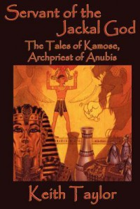Servant of the Jackal God: The Tales of Kamose, Archpriest of Anubis - Keith Taylor