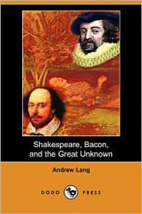 Shakespeare, Bacon, and the Great Unknown (Dodo Press) - Andrew Lang