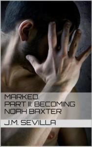 Marked. Part II: Becoming Noah Baxter - J.M. Sevilla