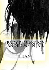 Brady Remington Landed Me in Jail - Tijan,  Sarah C. R.