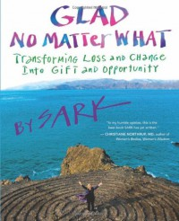 Glad No Matter What: Transforming Loss and Change into Gift and Opportunity - S.A.R.K.