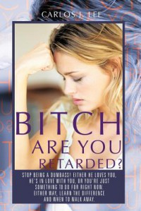 Bitch Are You Retarded?: Stop Being A Dumbass! Either He Loves You, He's in Love With You, Or You're Just Something to Do For Right Now. Either Way, Learn the Difference, and When to Walk Away. - Carlos J. Lee