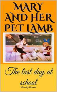 Mary and her pet lamb - The last day at school: (Bedtime Stories Children's Ebook) (Funny Rhyming Picture Book for Early / Beginner Readers) - Merrily Home