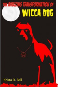 The Amazing Transformation of Wicca Dog - Krista D. Ball