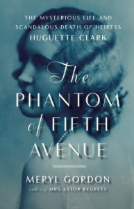 The Phantom of Fifth Avenue: The Mysterious Life and Scandalous Death of Heiress Huguette Clark - Meryl Gordon