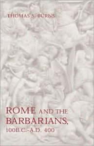Rome and the Barbarians, 100 B.C.–A.D. 400 - Thomas S. Burns