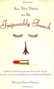 All You Need to Be Impossibly French: A Witty Investigation into the Lives, Lusts, and Little Secrets of French Women - Helena Frith Powell