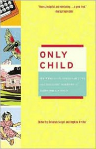 Only Child: Writers on the Singular Joys and Solitary Sorrows of Growing up Solo - Deborah Siegel,  Daphne Uviller (Editor)