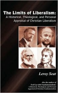 The Limits of Liberalism: A Historial Theological and Personal Appraisal of Christian Liberalism - Leroy Seat