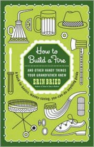 How to Build a Fire: And Other Handy Things Your Grandfather Knew - Erin Bried
