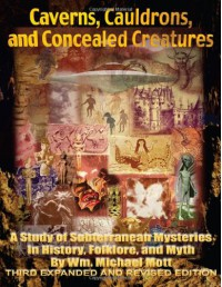 Caverns, Cauldrons, and Concealed Creatures: A Study of Subterranean Mysteries in History, Folklore, and Myth - William Michael Mott