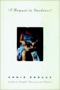 I Remain in Darkness - Annie Ernaux,  Tanya Leslie (Translator)