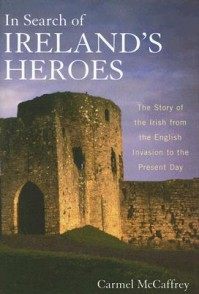 In Search of Ireland's Heroes: The Story of the Irish from the English Invasion to the Present Day - Carmel McCaffrey