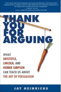 Thank You for Arguing: What Aristotle, Lincoln, and Homer Simpson Can Teach Us About the Art of Persuasion - Jay Heinrichs
