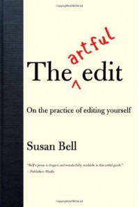 The Artful Edit: On the Practice of Editing Yourself - Susan Bell