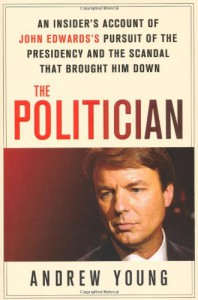 The Politician: An Insider's Account of John Edwards's Pursuit of the Presidency and the Scandal That Brought Him Down - Andrew  Young