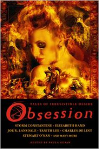 Obsession: Tales of Irresistible Desire - Lawrence Block, Tanith Lee, John Shirley, Charles de Lint, Fritz Leiber, Laura Resnick, Joe R. Lansdale, Pat Cadigan, Steve Rasnic Tem, Elizabeth Hand, Conrad Williams, Kim Antieau, Michael Blumlein, Lee Thomas, Paula Guran, Catherine Lundoff, Stewart O'Nan, Nancy Holder,