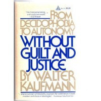 Without Guilt And Justice: From Decidophobia To Autonomy - Walter Kaufmann