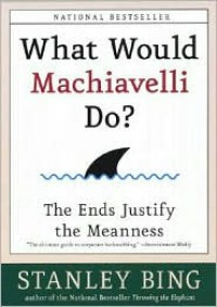 What Would Machiavelli Do? The Ends Justify the Meanness - Stanley Bing