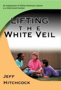 Lifting the White Veil: An Exploration of White American Culture in a Multiracial Context - Jeff Hitchcock