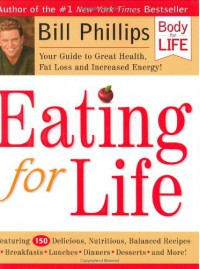 Eating for Life: Your Guide to Great Health, Fat Loss and Increased Energy - Bill Phillips