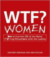 WTF? Women: How to Survive 101 of the Worst F*#!-Ing Situations with the Ladies - Gregory Bergman