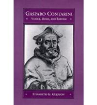 Gasparo Contarini: Venice, Rome, and Reform - Elisabeth G. Gleason