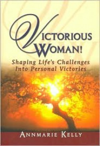 Victorious Woman!: Shaping Life's Challenges Into Personal Victories - Annmarie Kelly