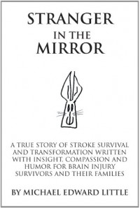 Stranger In The Mirror: A True Story of Stroke Survival and Transformation written with Insight, Compassion and Humor for Brain Injury Survivors and Their Families - Michael Edward Little